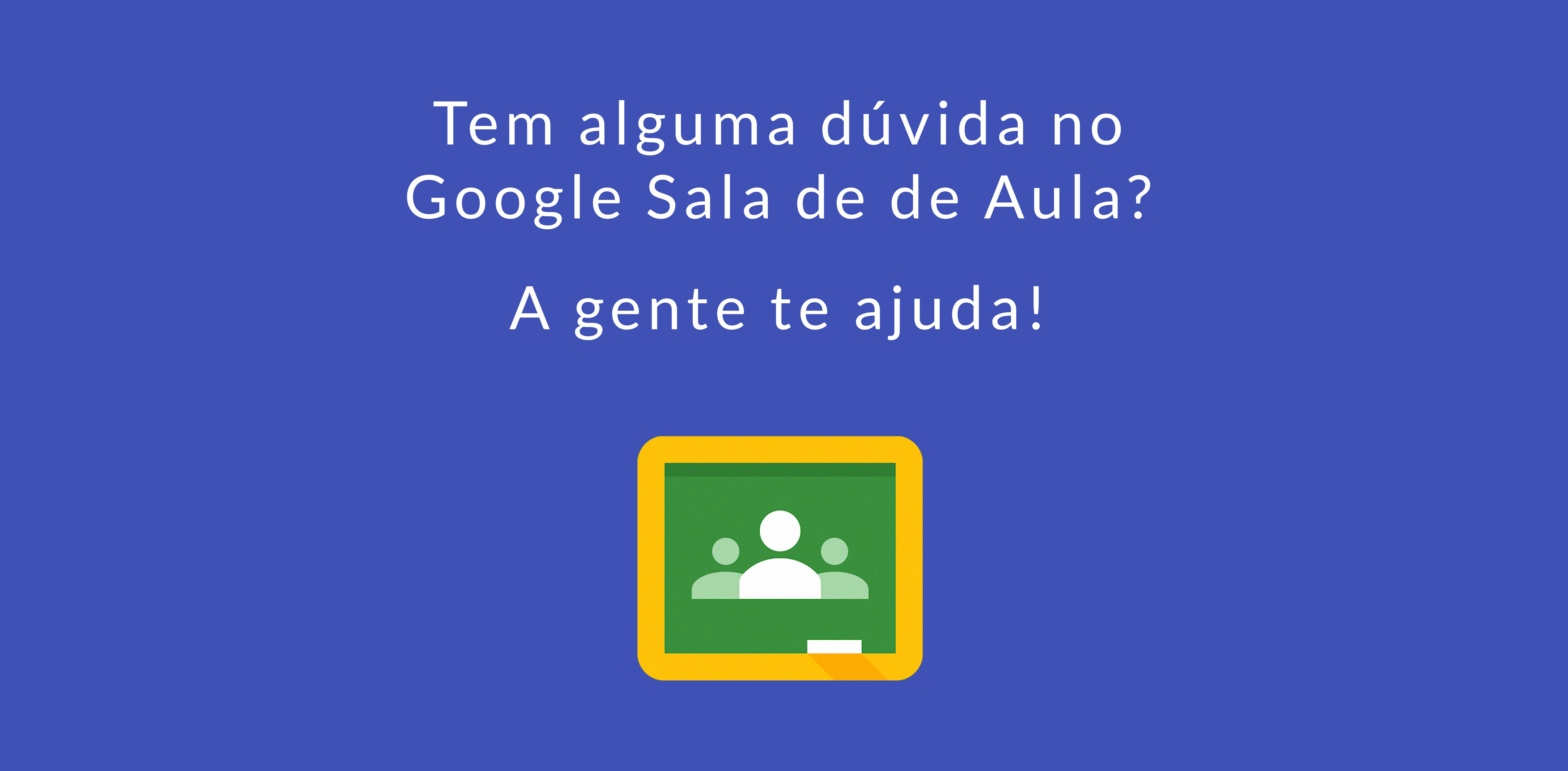 Atendimento imediato sobre o Google Sala de Aula